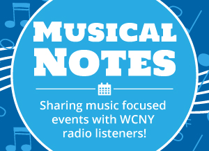 Musical Notes. Sharing music focused events with WCNY Radio listeners!