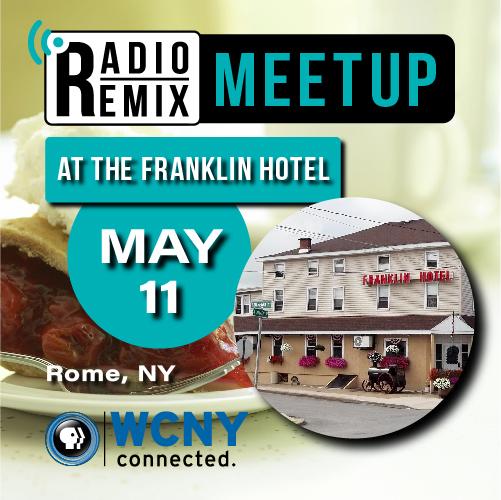 Radio Remix Meetup May 11 Noon–2:30 p.m. Franklin Hotel Restaurant 301 S. James Street Rome, NY 13449